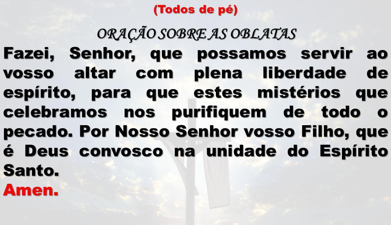 (Todos de pé) ORAÇÃO SOBRE AS OBLATAS Fazei, Senhor, que possamos servir ao vosso altar com plena liberdade de espírito, para que estes mistérios que