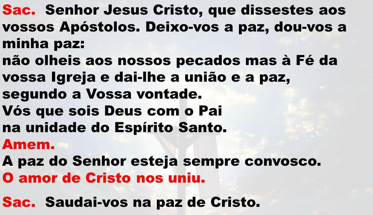 Sac. Senhor Jesus Cristo, que dissestes aos vossos Apóstolos. Deixo-vos a paz, dou-vos a minha paz: não olheis aos nossos pecados mas à Fé da vossa Ig