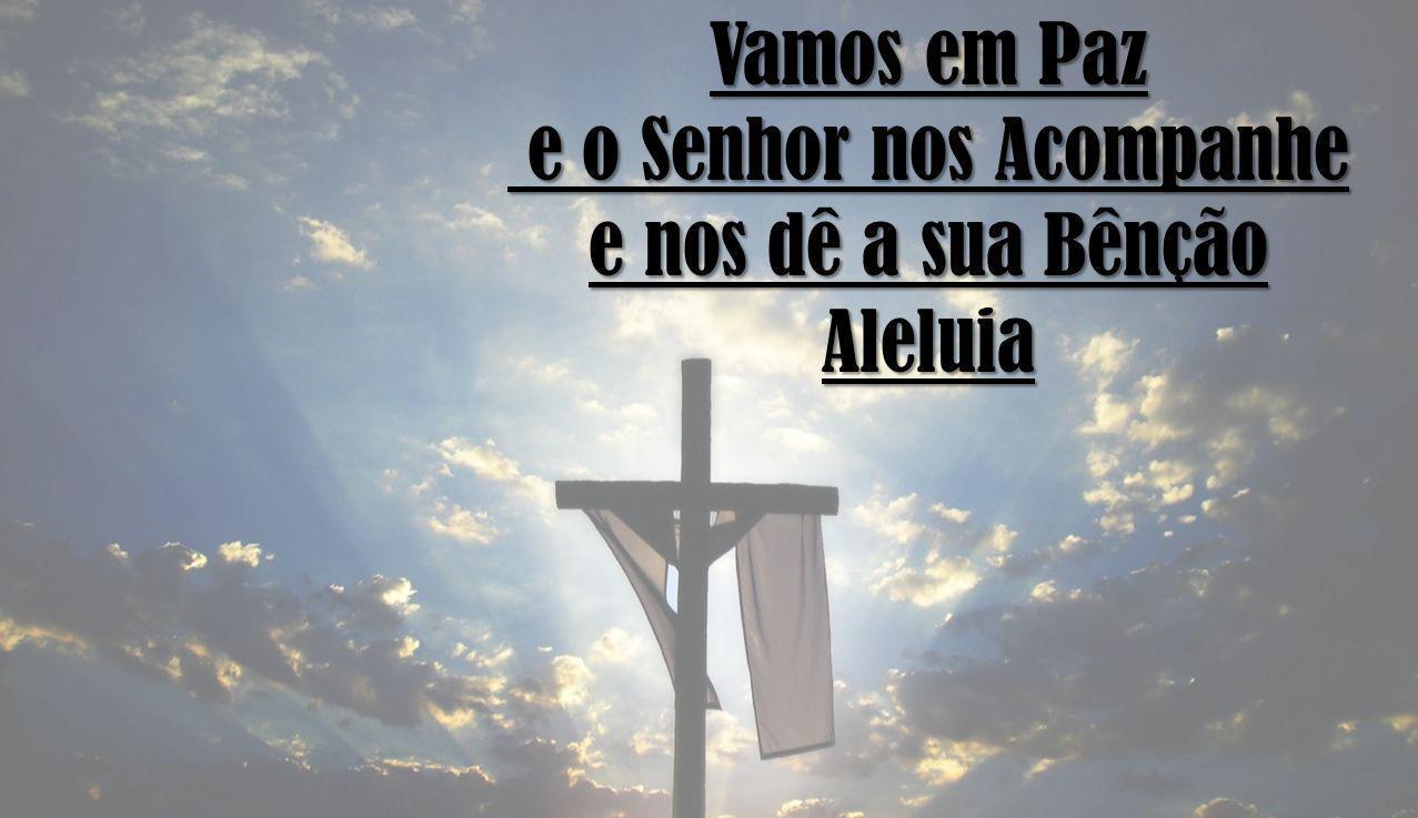 Vamos em Paz e o Senhor nos Acompanhe e o Senhor nos Acompanhe e nos dê a sua Bênção Aleluia