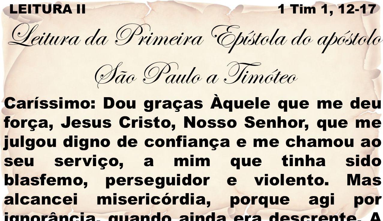 LEITURA II 1 Tim 1, 12-17 Leitura da Primeira Epístola do apóstolo São Paulo a Timóteo Caríssimo: Dou graças Àquele que me deu força, Jesus Cristo, No