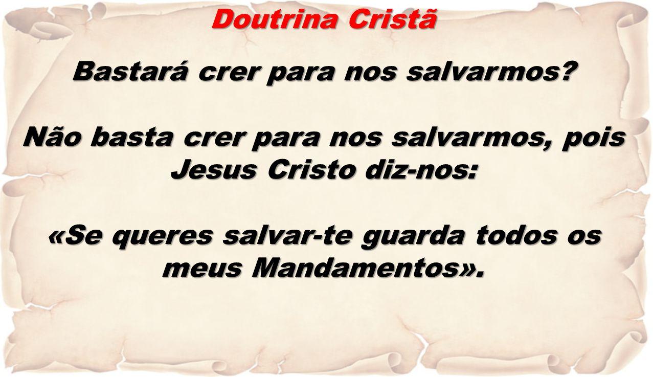 Doutrina Cristã Bastará crer para nos salvarmos? Não basta crer para nos salvarmos, pois Jesus Cristo diz-nos: «Se queres salvar-te guarda todos os me