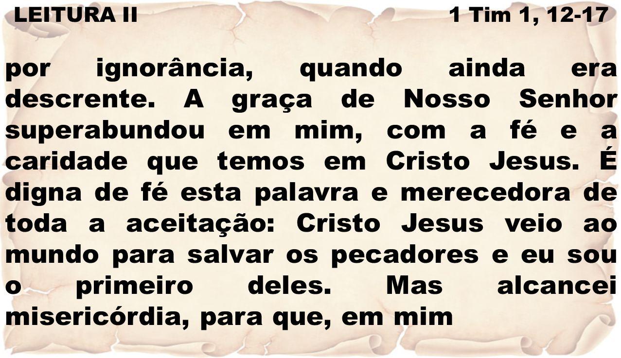 LEITURA II 1 Tim 1, 12-17 por ignorância, quando ainda era descrente. A graça de Nosso Senhor superabundou em mim, com a fé e a caridade que temos em