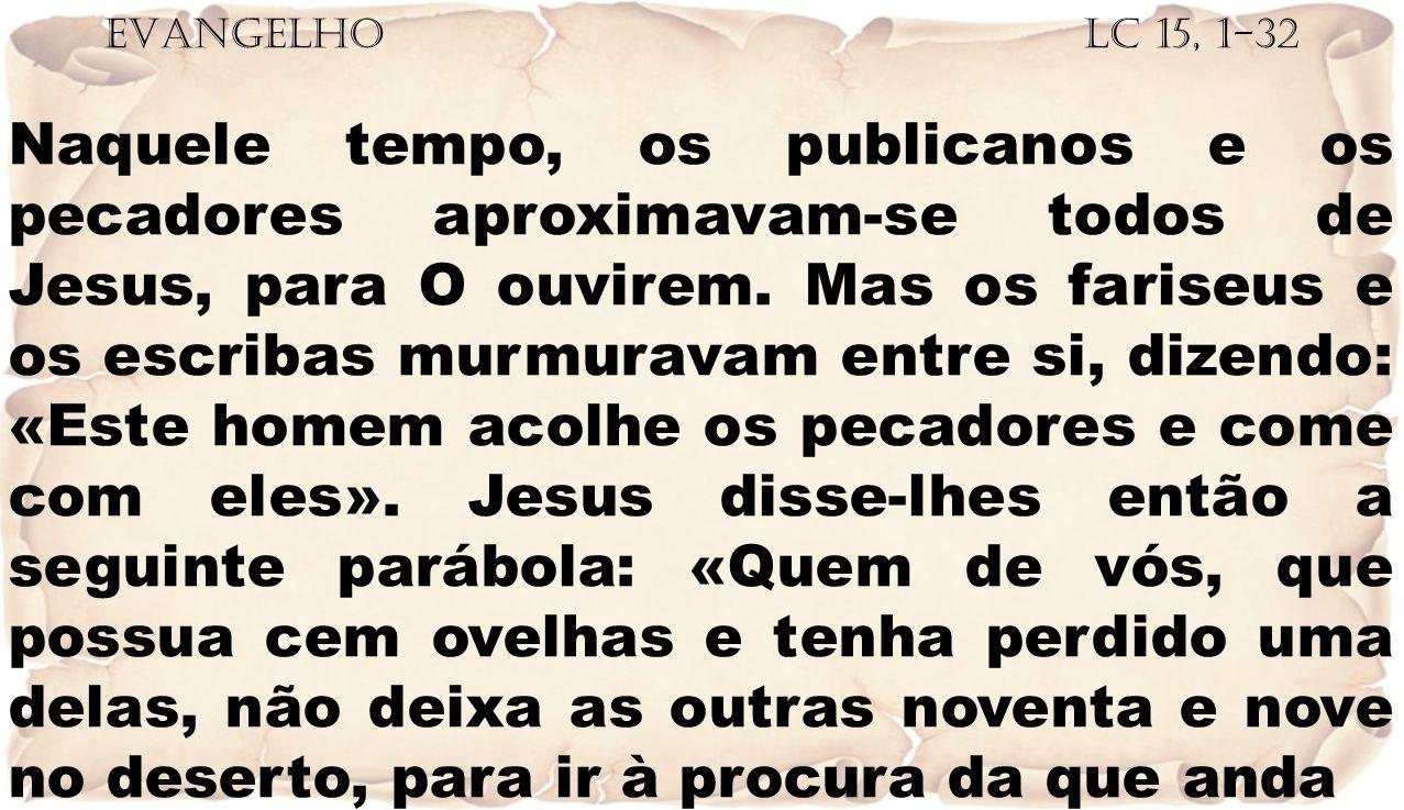 EVANGELHO Lc 15, 1-32 Naquele tempo, os publicanos e os pecadores aproximavam-se todos de Jesus, para O ouvirem. Mas os fariseus e os escribas murmura