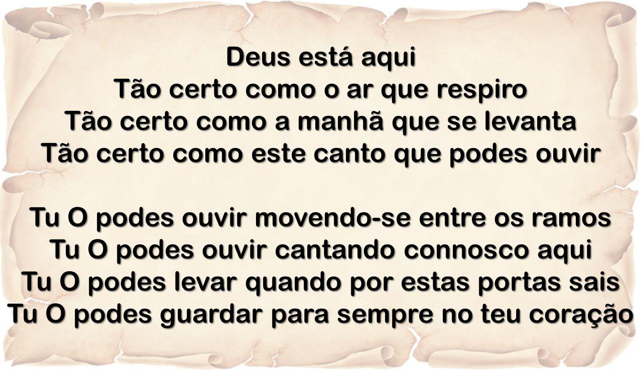 Deus está aqui Tão certo como o ar que respiro Tão certo como a manhã que se levanta Tão certo como este canto que podes ouvir Tu O podes ouvir movend