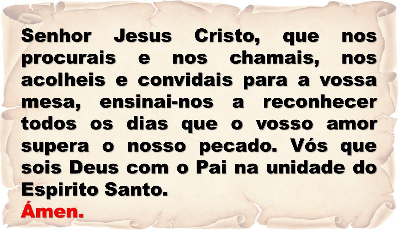 Senhor Jesus Cristo, que nos procurais e nos chamais, nos acolheis e convidais para a vossa mesa, ensinai-nos a reconhecer todos os dias que o vosso a