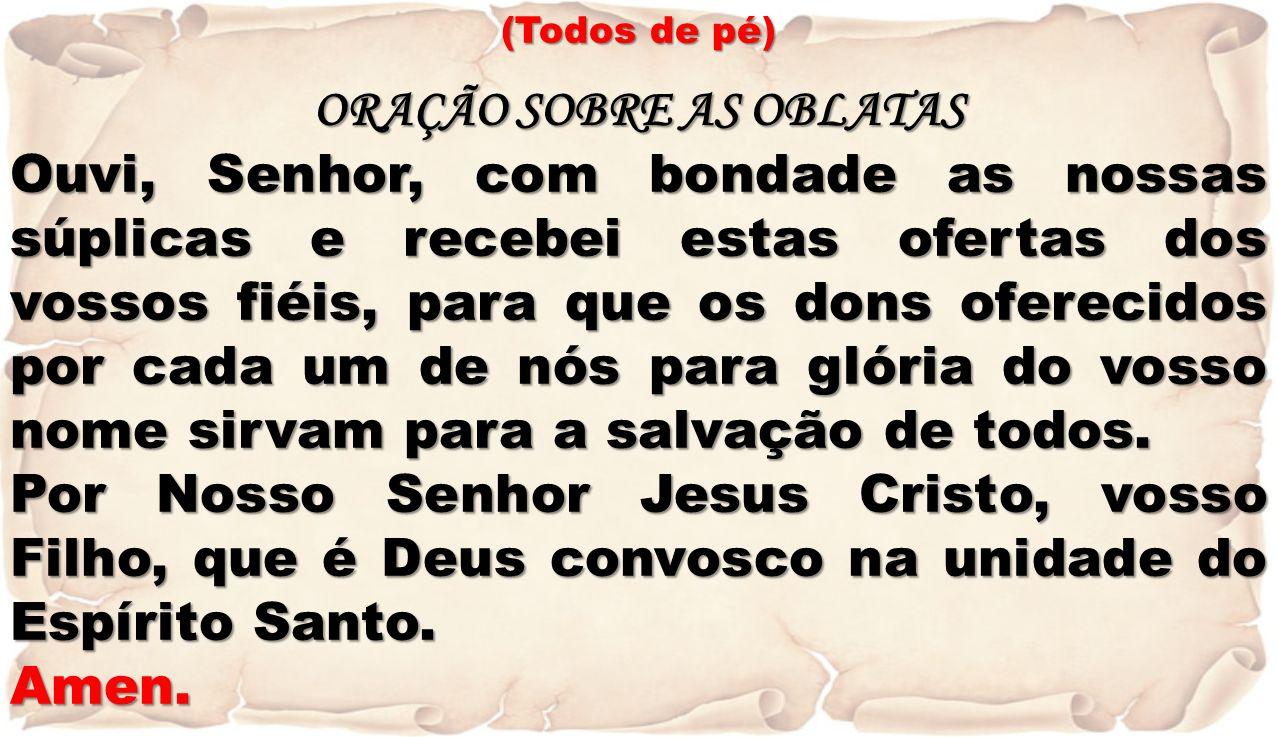 (Todos de pé) ORAÇÃO SOBRE AS OBLATAS Ouvi, Senhor, com bondade as nossas súplicas e recebei estas ofertas dos vossos fiéis, para que os dons oferecid