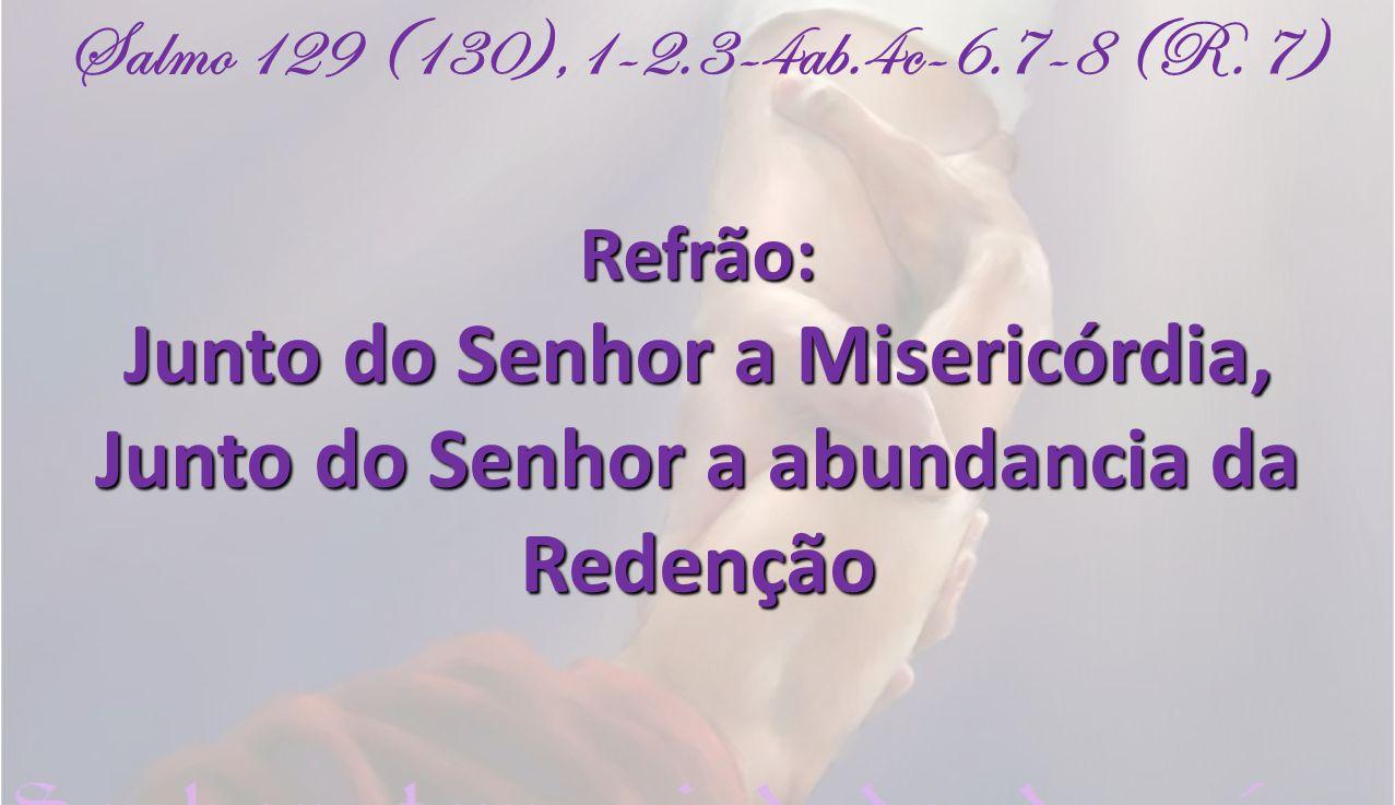 Salmo 129 (130),1-2.3-4ab.4c-6.7-8 (R. 7)Refrão: Junto do Senhor a Misericórdia, Junto do Senhor a abundancia da Redenção