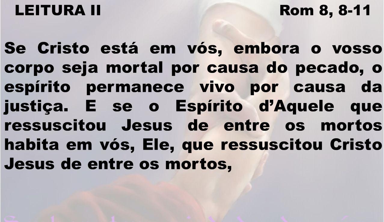 LEITURA II Rom 8, 8-11 Se Cristo está em vós, embora o vosso corpo seja mortal por causa do pecado, o espírito permanece vivo por causa da justiça. E