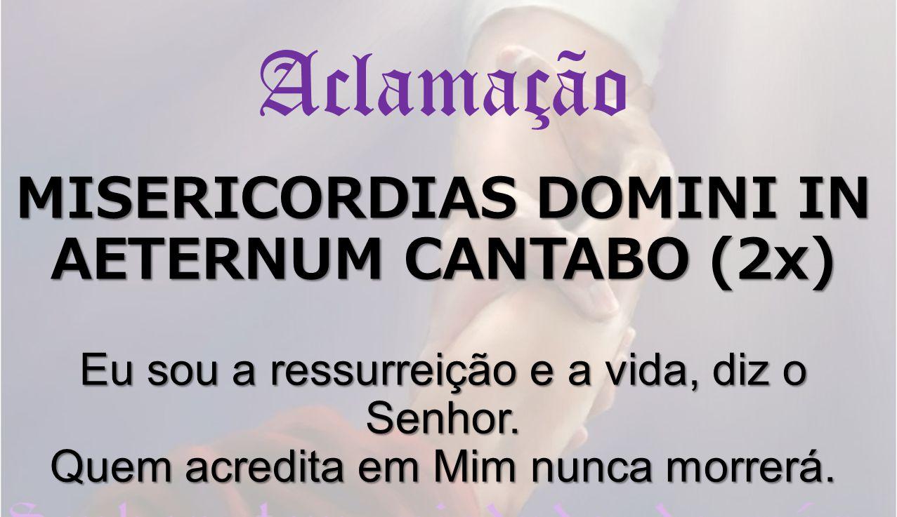 MISERICORDIAS DOMINI IN AETERNUM CANTABO (2x) Eu sou a ressurreição e a vida, diz o Senhor. Quem acredita em Mim nunca morrerá. Aclamação MISERICORDIA