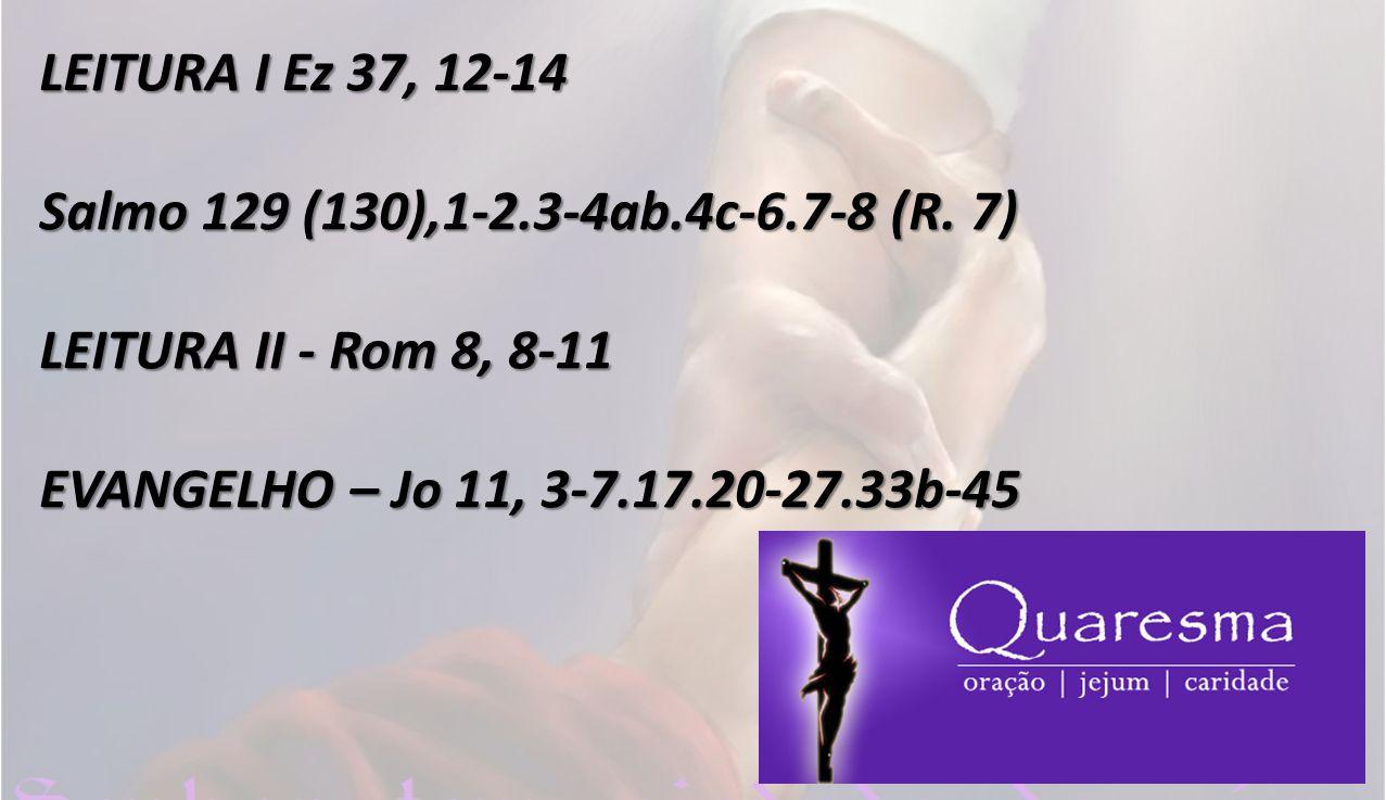 LEITURA I Ez 37, 12-14 Salmo 129 (130),1-2.3-4ab.4c-6.7-8 (R. 7) LEITURA II - Rom 8, 8-11 EVANGELHO – Jo 11, 3-7.17.20-27.33b-45
