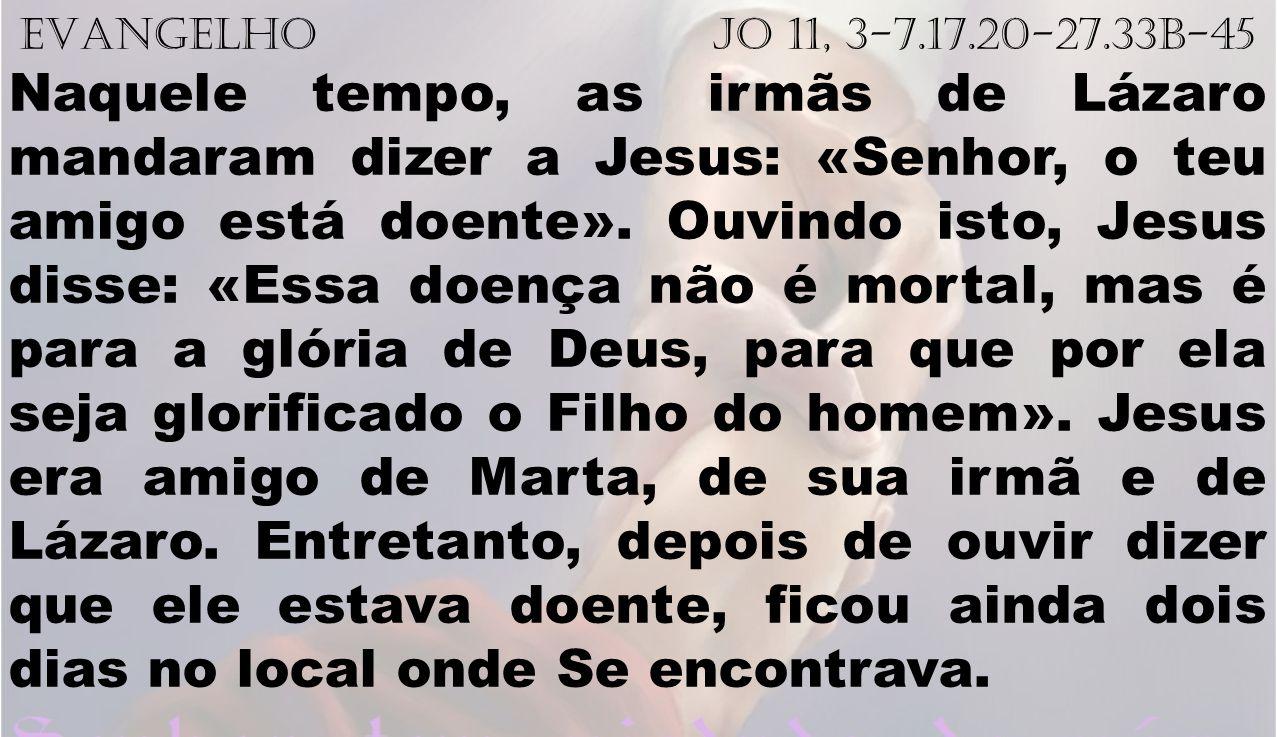 EVANGELHO Jo 11, 3-7.17.20-27.33b-45 Naquele tempo, as irmãs de Lázaro mandaram dizer a Jesus: «Senhor, o teu amigo está doente». Ouvindo isto, Jesus