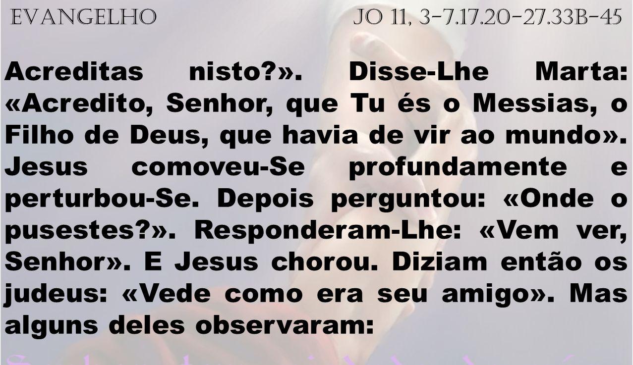 EVANGELHO Jo 11, 3-7.17.20-27.33b-45 Acreditas nisto?». Disse-Lhe Marta: «Acredito, Senhor, que Tu és o Messias, o Filho de Deus, que havia de vir ao