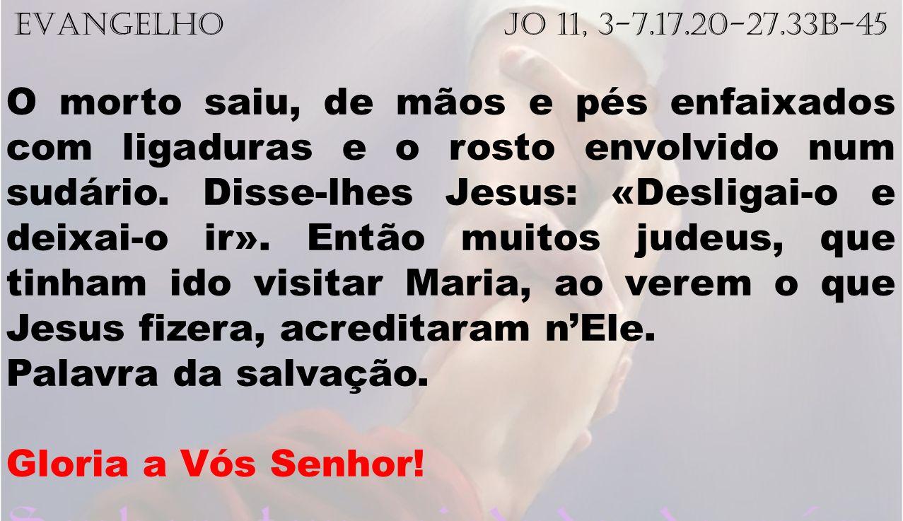 EVANGELHO Jo 11, 3-7.17.20-27.33b-45 O morto saiu, de mãos e pés enfaixados com ligaduras e o rosto envolvido num sudário. Disse-lhes Jesus: «Desligai