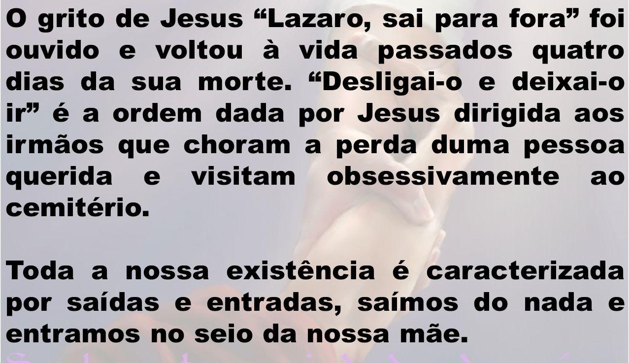O grito de Jesus Lazaro, sai para fora foi ouvido e voltou à vida passados quatro dias da sua morte. Desligai-o e deixai-o ir é a ordem dada por Jesus