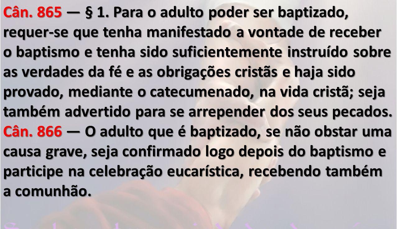 Cân. 865 § 1. Para o adulto poder ser baptizado, requer-se que tenha manifestado a vontade de receber o baptismo e tenha sido suficientemente instruí
