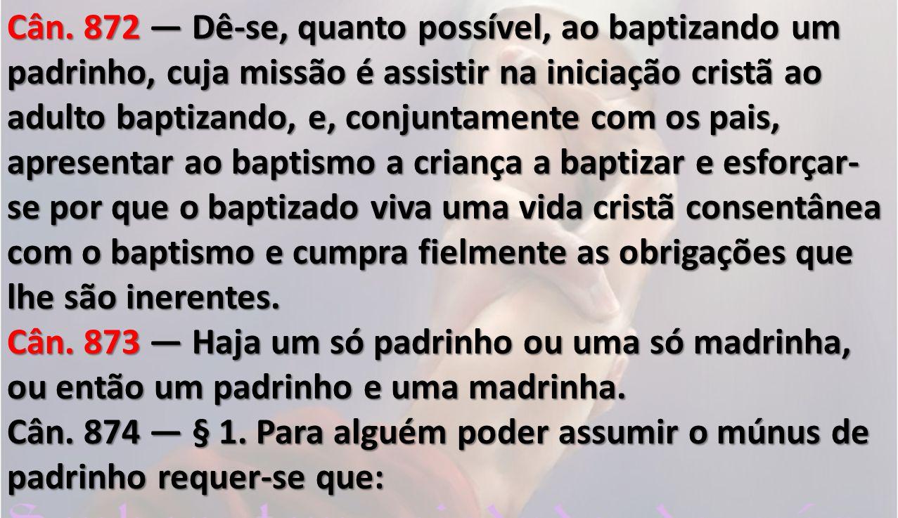 Cân. 872 Dê-se, quanto possível, ao baptizando um padrinho, cuja missão é assistir na iniciação cristã ao adulto baptizando, e, conjuntamente com os p