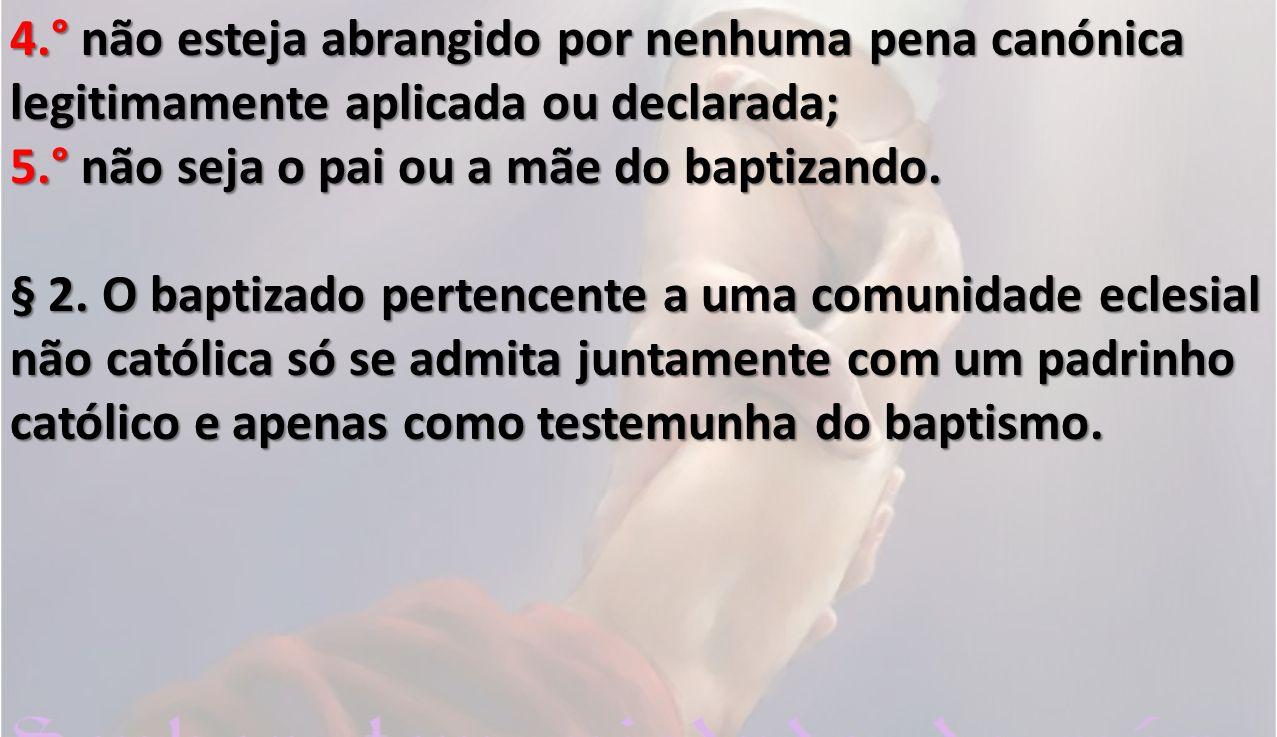 4.° não esteja abrangido por nenhuma pena canónica legitimamente aplicada ou declarada; 5.° não seja o pai ou a mãe do baptizando. § 2. O baptizado p