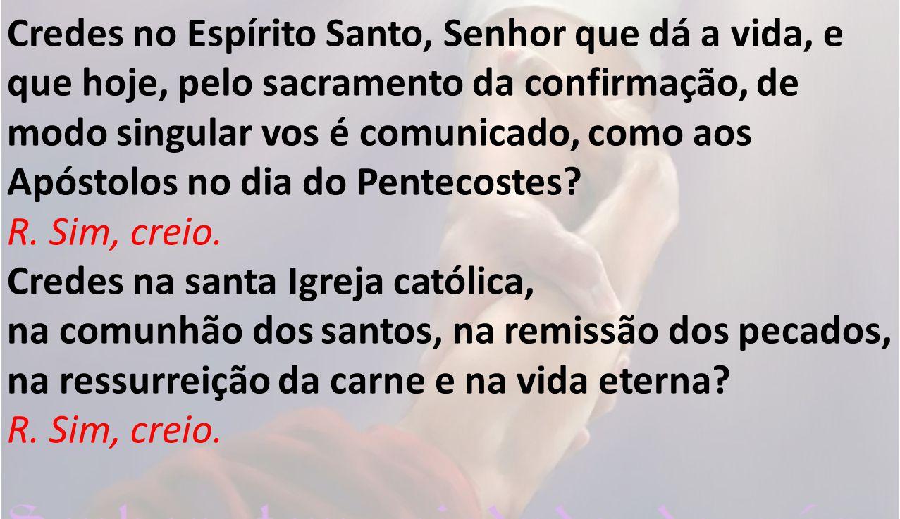 Credes no Espírito Santo, Senhor que dá a vida, e que hoje, pelo sacramento da confirmação, de modo singular vos é comunicado, como aos Apóstolos no d