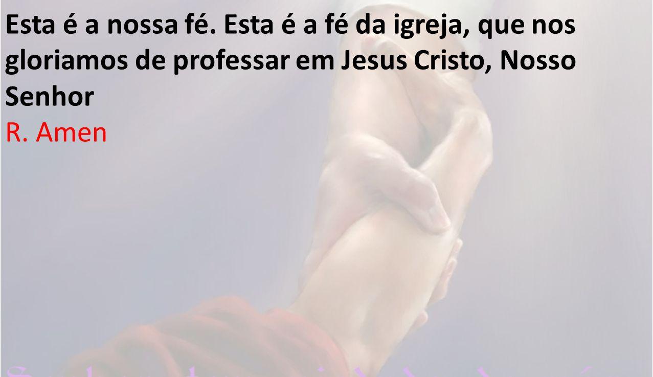 Esta é a nossa fé. Esta é a fé da igreja, que nos gloriamos de professar em Jesus Cristo, Nosso Senhor R. Amen