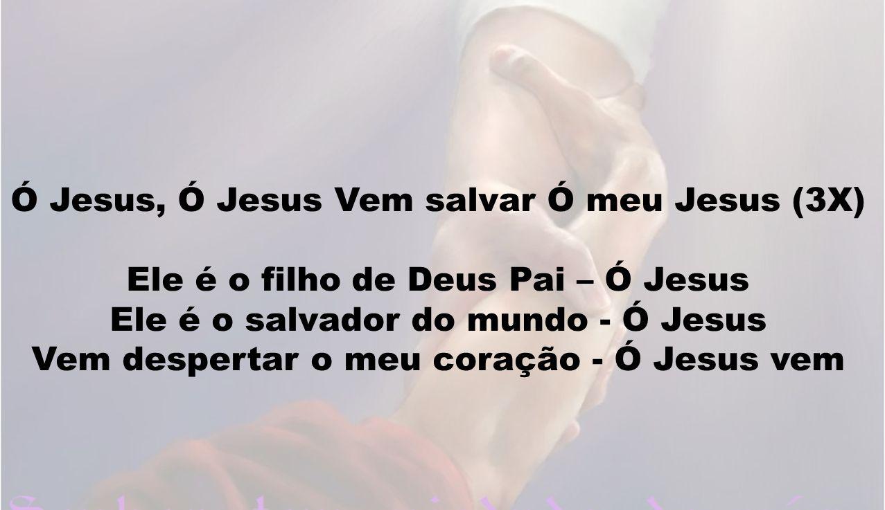 Ó Jesus, Ó Jesus Vem salvar Ó meu Jesus (3X) Ele é o filho de Deus Pai – Ó Jesus Ele é o salvador do mundo - Ó Jesus Vem despertar o meu coração - Ó J