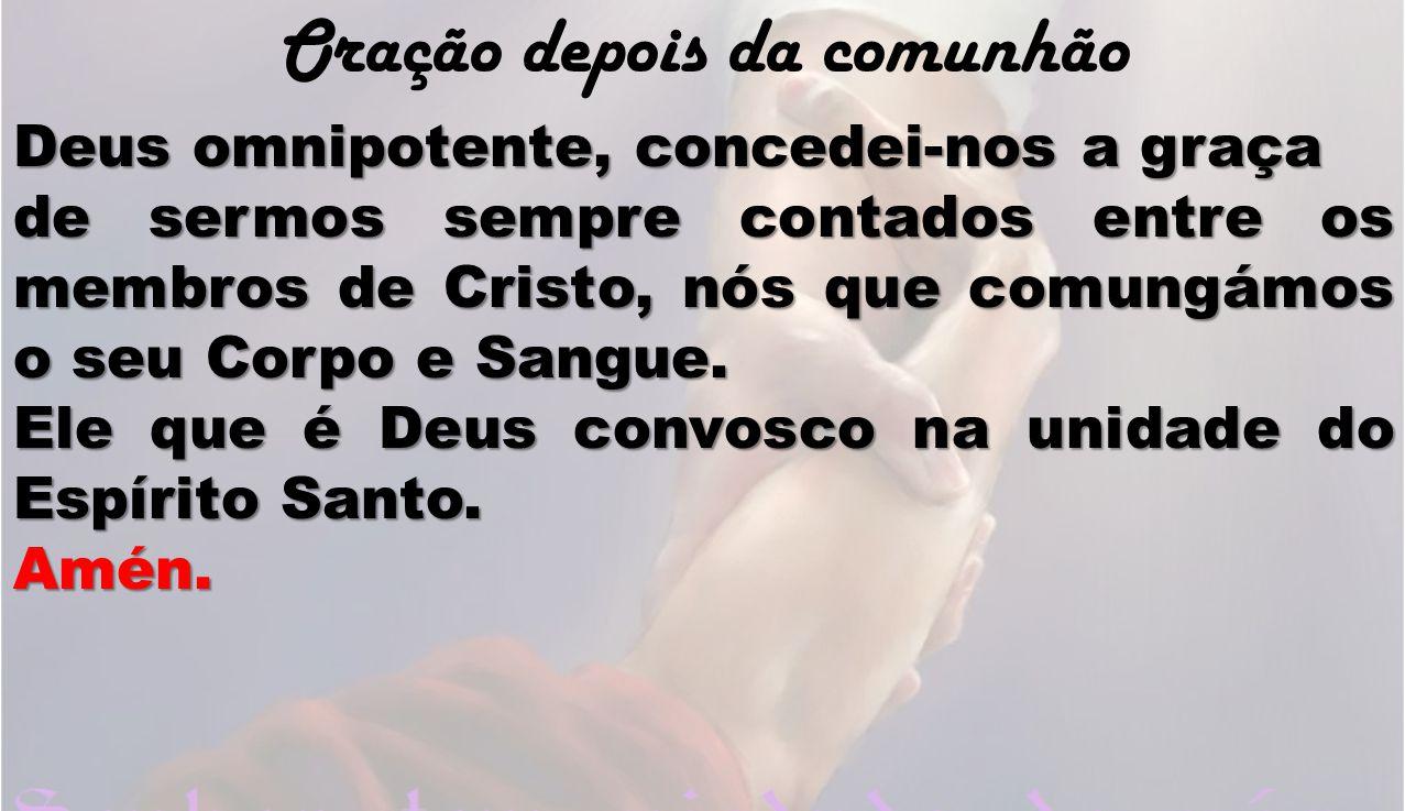 Oração depois da comunhão Deus omnipotente, concedei-nos a graça de sermos sempre contados entre os membros de Cristo, nós que comungámos o seu Corpo