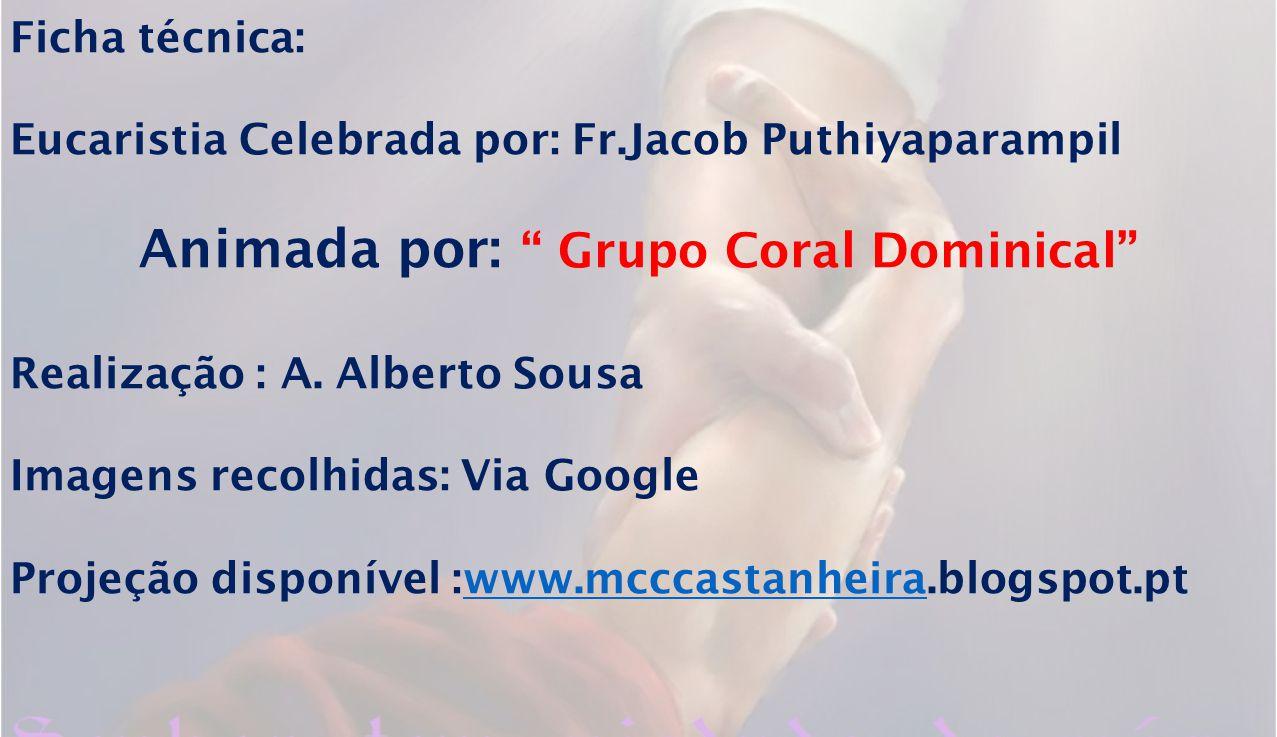 Ficha técnica: Eucaristia Celebrada por: Fr.Jacob Puthiyaparampil Animada por: Grupo Coral Dominical Realização : A. Alberto Sousa Imagens recolhidas: