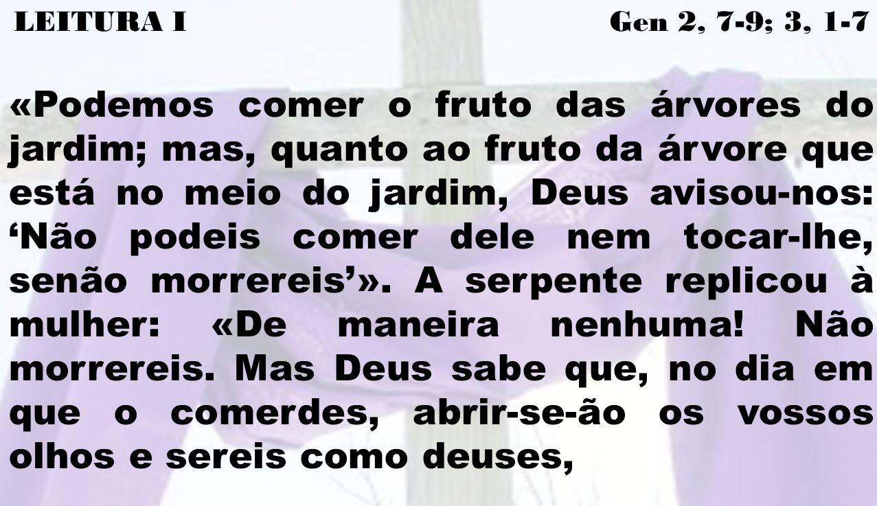 LEITURA I Gen 2, 7-9; 3, 1-7 «Podemos comer o fruto das árvores do jardim; mas, quanto ao fruto da árvore que está no meio do jardim, Deus avisou-nos: