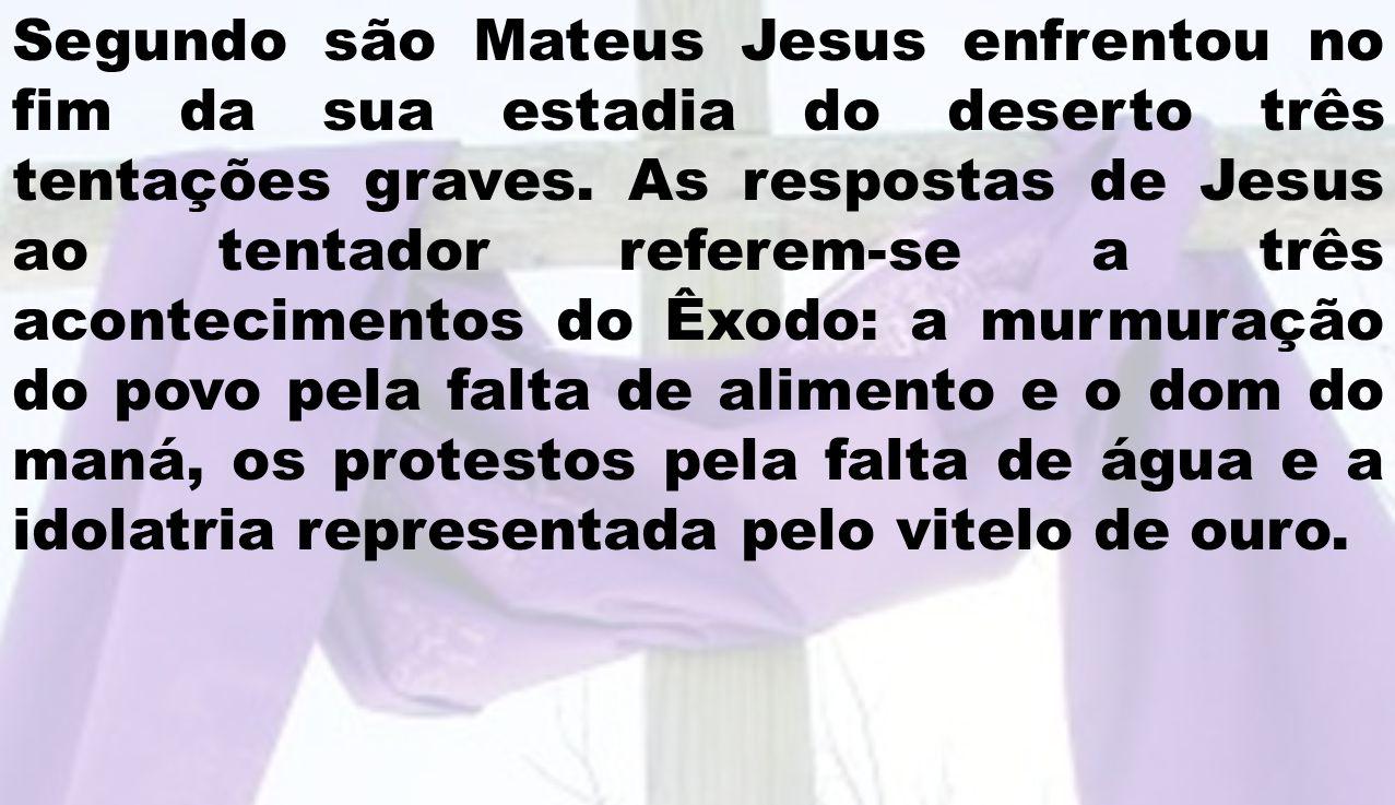 Segundo são Mateus Jesus enfrentou no fim da sua estadia do deserto três tentações graves. As respostas de Jesus ao tentador referem-se a três acontec