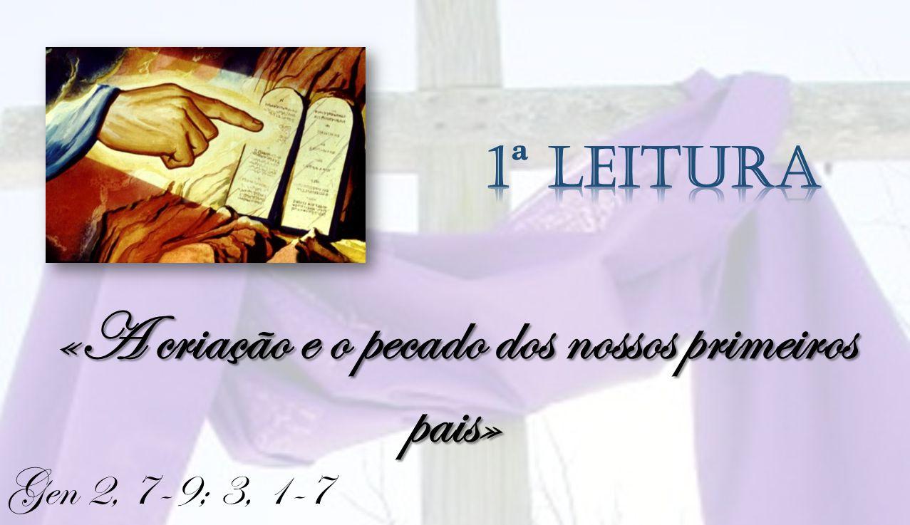 LEITURA I Gen 2, 7-9; 3, 1-7 Leitura do Livro do Génesis O Senhor Deus formou o homem do pó da terra, insuflou em suas narinas um sopro de vida, e o homem tornou-se um ser vivo.