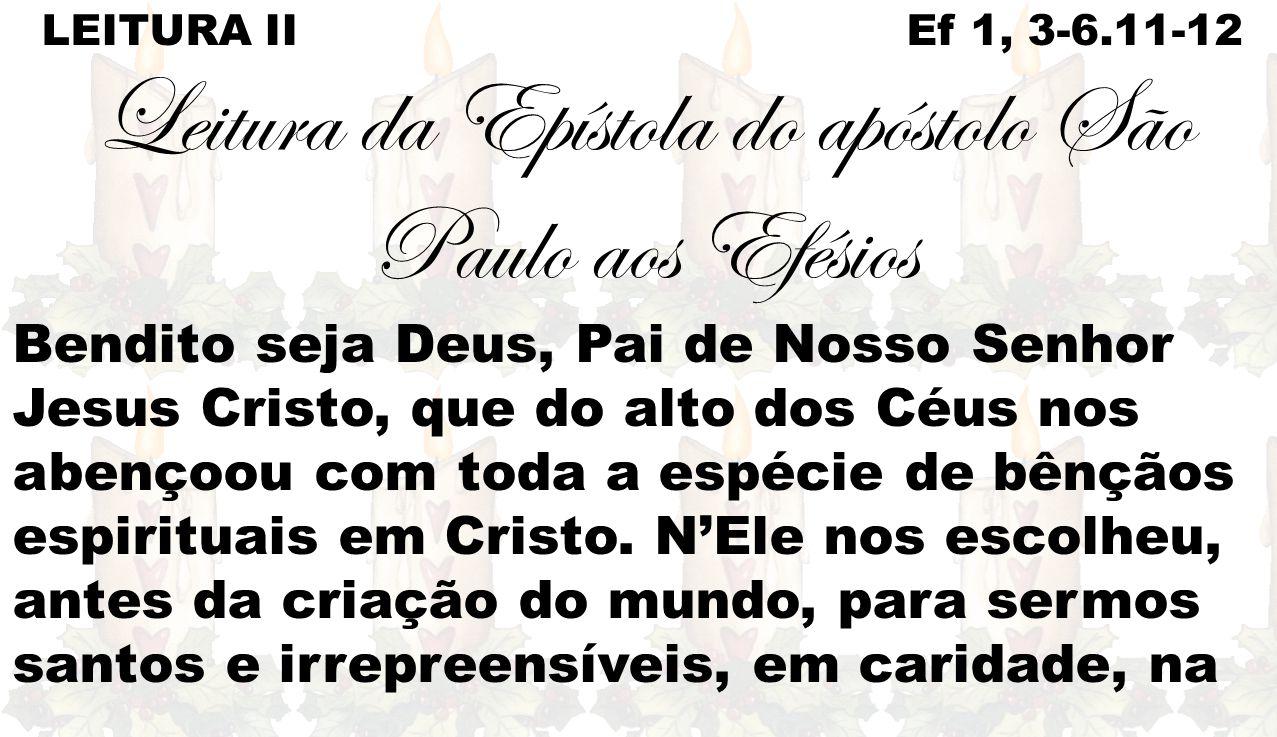 LEITURA II Ef 1, 3-6.11-12 Leitura da Epístola do apóstolo São Paulo aos Efésios Bendito seja Deus, Pai de Nosso Senhor Jesus Cristo, que do alto dos Céus nos abençoou com toda a espécie de bênçãos espirituais em Cristo.