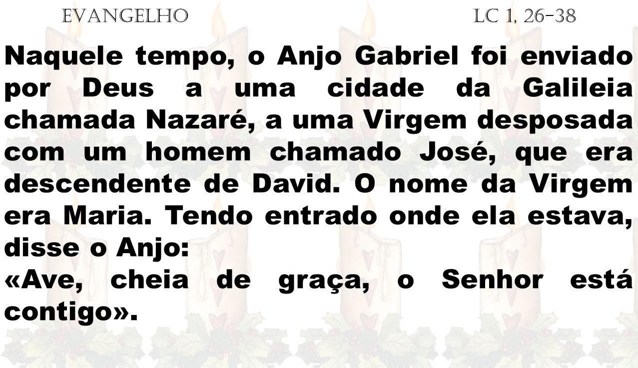 EVANGELHO Lc 1, 26-38 Naquele tempo, o Anjo Gabriel foi enviado por Deus a uma cidade da Galileia chamada Nazaré, a uma Virgem desposada com um homem chamado José, que era descendente de David.