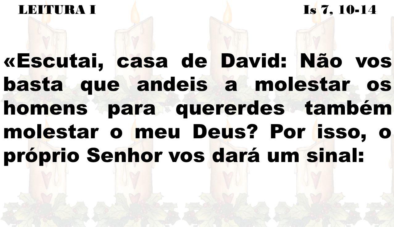LEITURA I Is 7, 10-14 «Escutai, casa de David: Não vos basta que andeis a molestar os homens para quererdes também molestar o meu Deus.