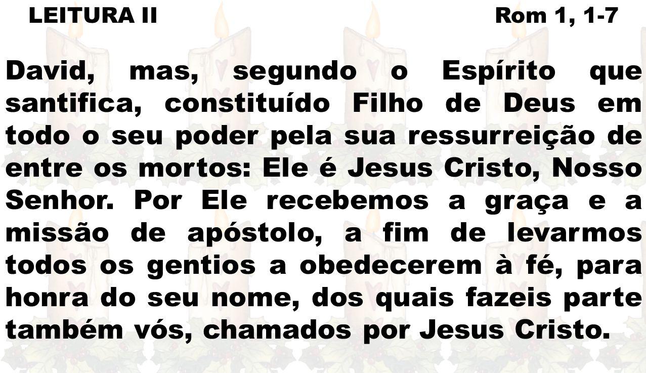 LEITURA II Rom 1, 1-7 David, mas, segundo o Espírito que santifica, constituído Filho de Deus em todo o seu poder pela sua ressurreição de entre os mortos: Ele é Jesus Cristo, Nosso Senhor.