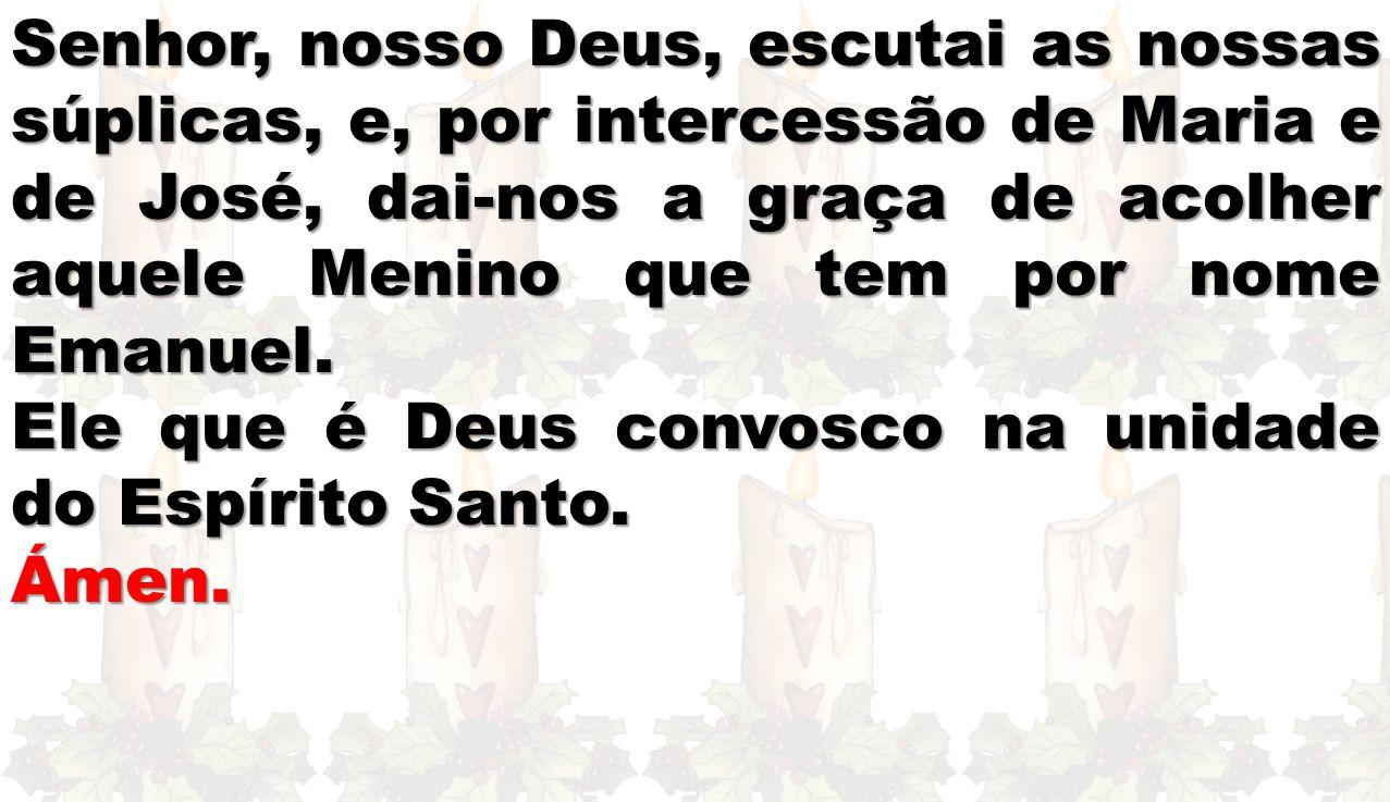 Senhor, nosso Deus, escutai as nossas súplicas, e, por intercessão de Maria e de José, dai-nos a graça de acolher aquele Menino que tem por nome Emanuel.