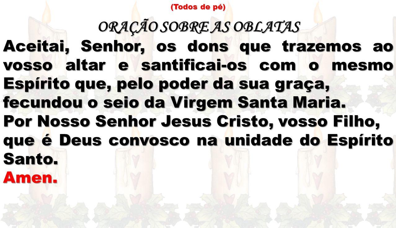(Todos de pé) ORAÇÃO SOBRE AS OBLATAS Aceitai, Senhor, os dons que trazemos ao vosso altar e santificai-os com o mesmo Espírito que, pelo poder da sua graça, fecundou o seio da Virgem Santa Maria.