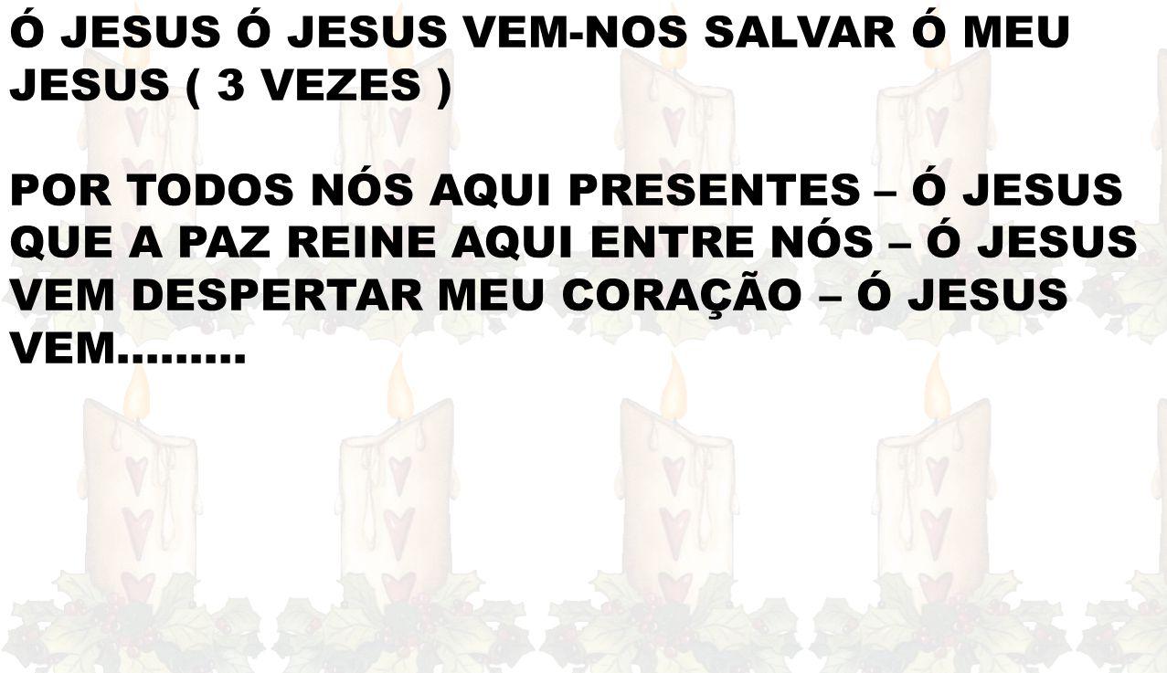 Ó JESUS Ó JESUS VEM-NOS SALVAR Ó MEU JESUS ( 3 VEZES ) POR TODOS NÓS AQUI PRESENTES – Ó JESUS QUE A PAZ REINE AQUI ENTRE NÓS – Ó JESUS VEM DESPERTAR MEU CORAÇÃO – Ó JESUS VEM………