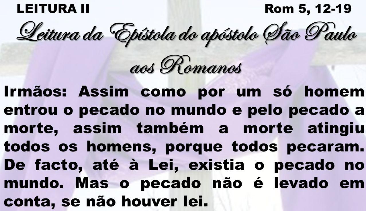 LEITURA II Rom 5, 12-19 Leitura da Epístola do apóstolo São Paulo aos Romanos Irmãos: Assim como por um só homem entrou o pecado no mundo e pelo pecad