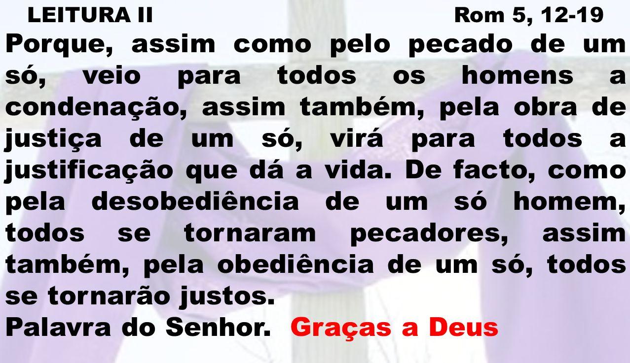 LEITURA II Rom 5, 12-19 Porque, assim como pelo pecado de um só, veio para todos os homens a condenação, assim também, pela obra de justiça de um só,