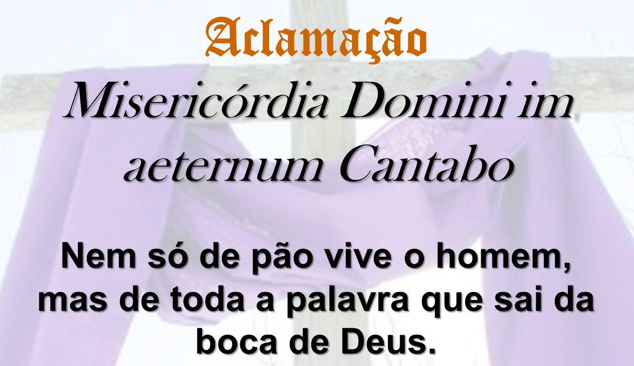 Aclamação Misericórdia Domini im aeternum Cantabo Nem só de pão vive o homem, mas de toda a palavra que sai da boca de Deus.