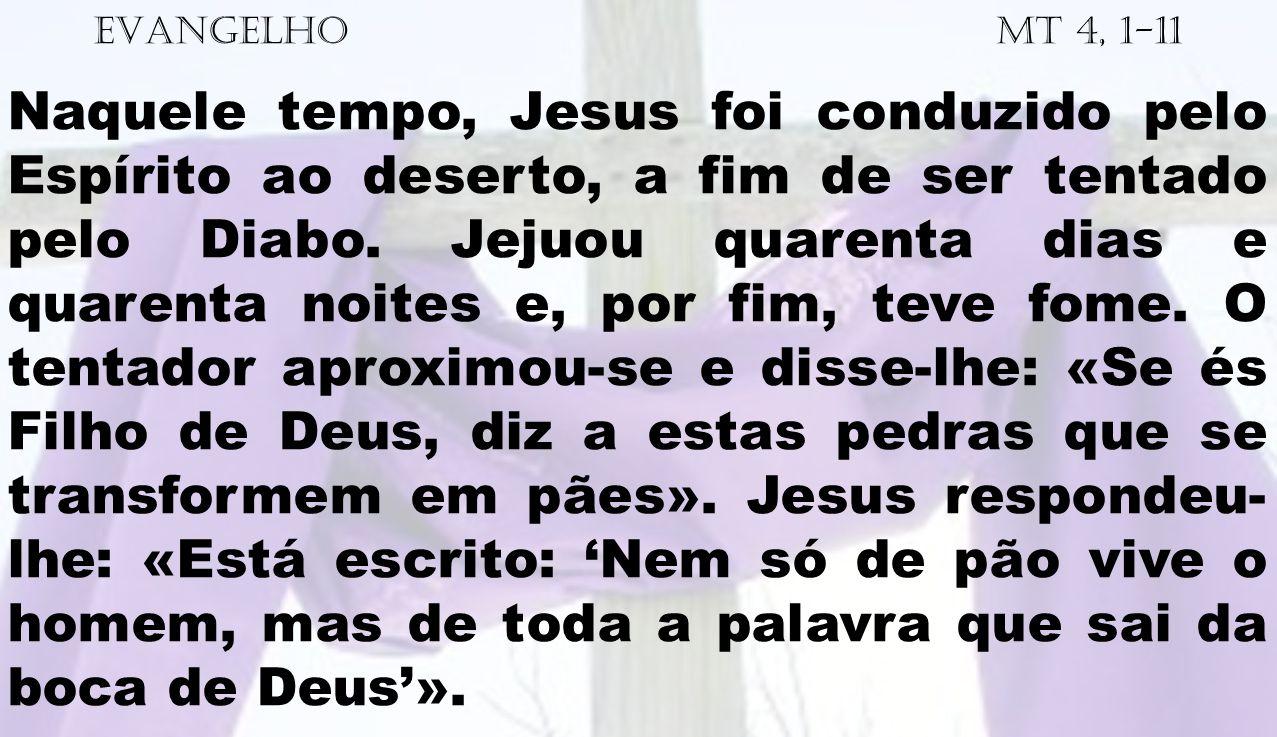EVANGELHO Mt 4, 1-11 Naquele tempo, Jesus foi conduzido pelo Espírito ao deserto, a fim de ser tentado pelo Diabo. Jejuou quarenta dias e quarenta noi