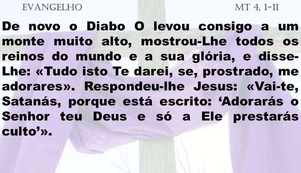 EVANGELHO Mt 4, 1-11 De novo o Diabo O levou consigo a um monte muito alto, mostrou-Lhe todos os reinos do mundo e a sua glória, e disse- Lhe: «Tudo i