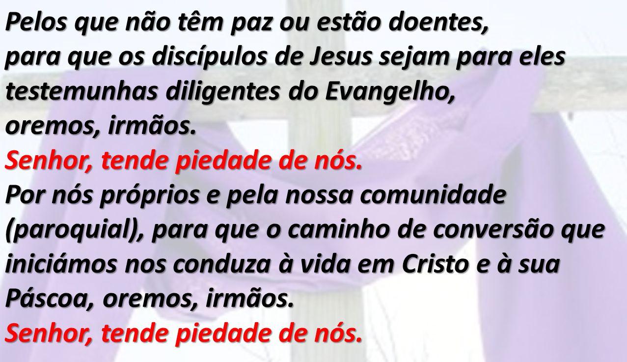Pelos que não têm paz ou estão doentes, para que os discípulos de Jesus sejam para eles testemunhas diligentes do Evangelho, oremos, irmãos. Senhor, t