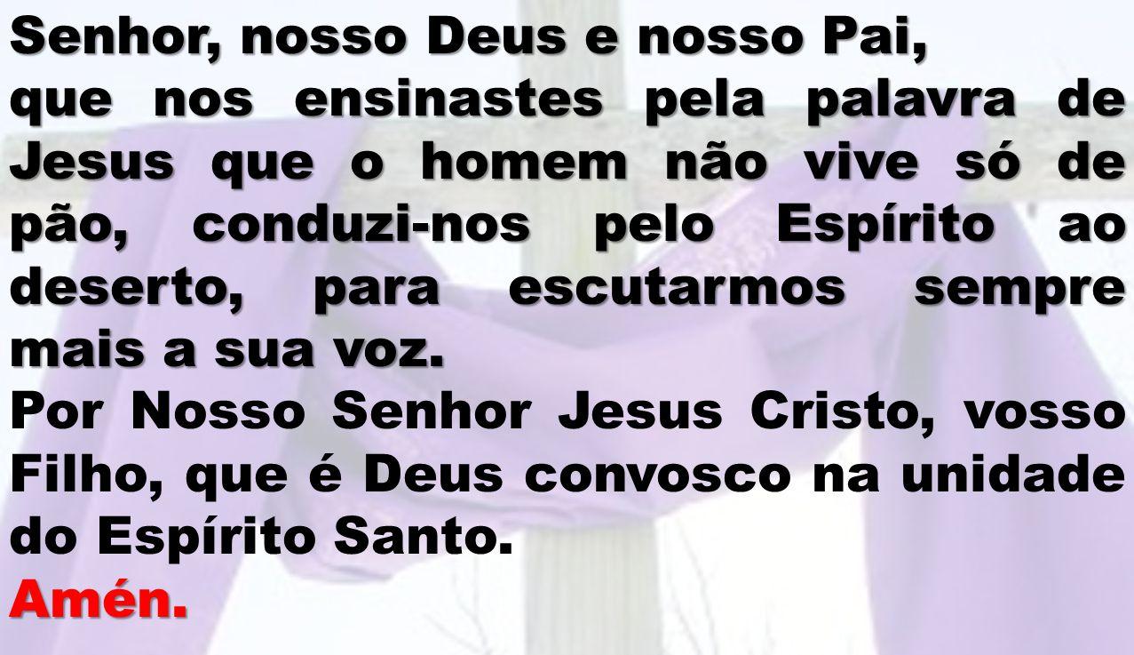 Senhor, nosso Deus e nosso Pai, que nos ensinastes pela palavra de Jesus que o homem não vive só de pão, conduzi-nos pelo Espírito ao deserto, para es
