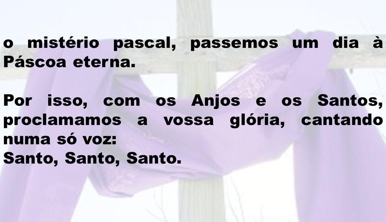 o mistério pascal, passemos um dia à Páscoa eterna. Por isso, com os Anjos e os Santos, proclamamos a vossa glória, cantando numa só voz: Santo, Santo