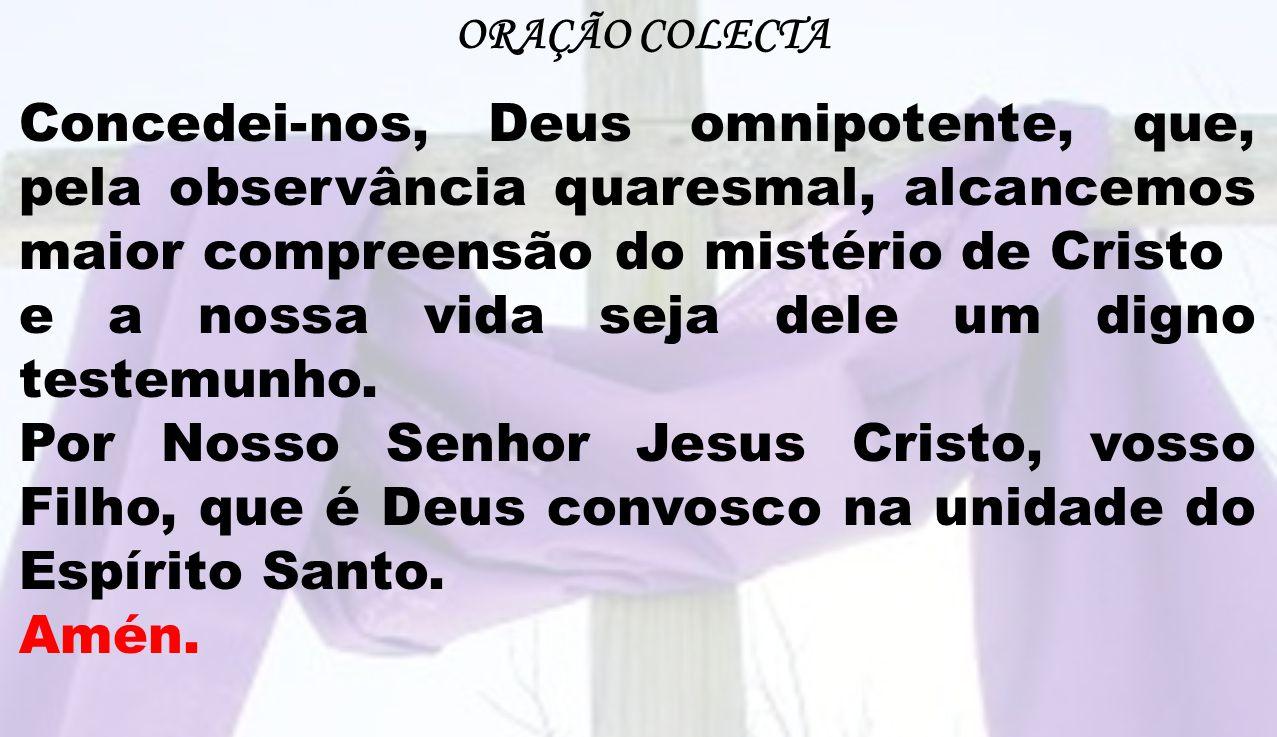 ORAÇÃO COLECTA Concedei-nos, Deus omnipotente, que, pela observância quaresmal, alcancemos maior compreensão do mistério de Cristo e a nossa vida seja
