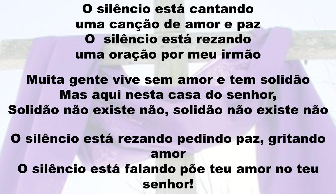 O silêncio está cantando uma canção de amor e paz O silêncio está rezando uma oração por meu irmão Muita gente vive sem amor e tem solidão Mas aqui ne