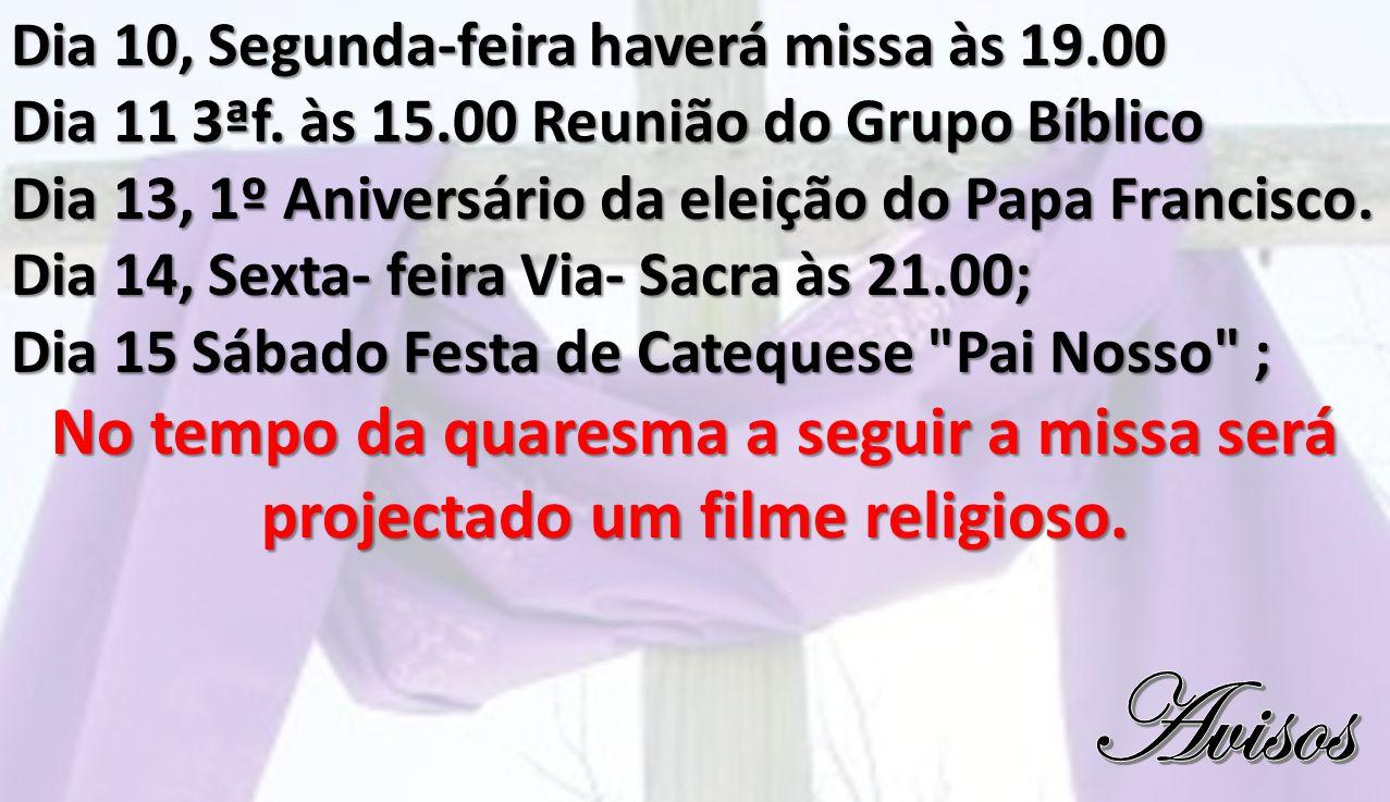 Dia 10, Segunda-feira haverá missa às 19.00 Dia 11 3ªf. às 15.00 Reunião do Grupo Bíblico Dia 13, 1º Aniversário da eleição do Papa Francisco. Dia 14,