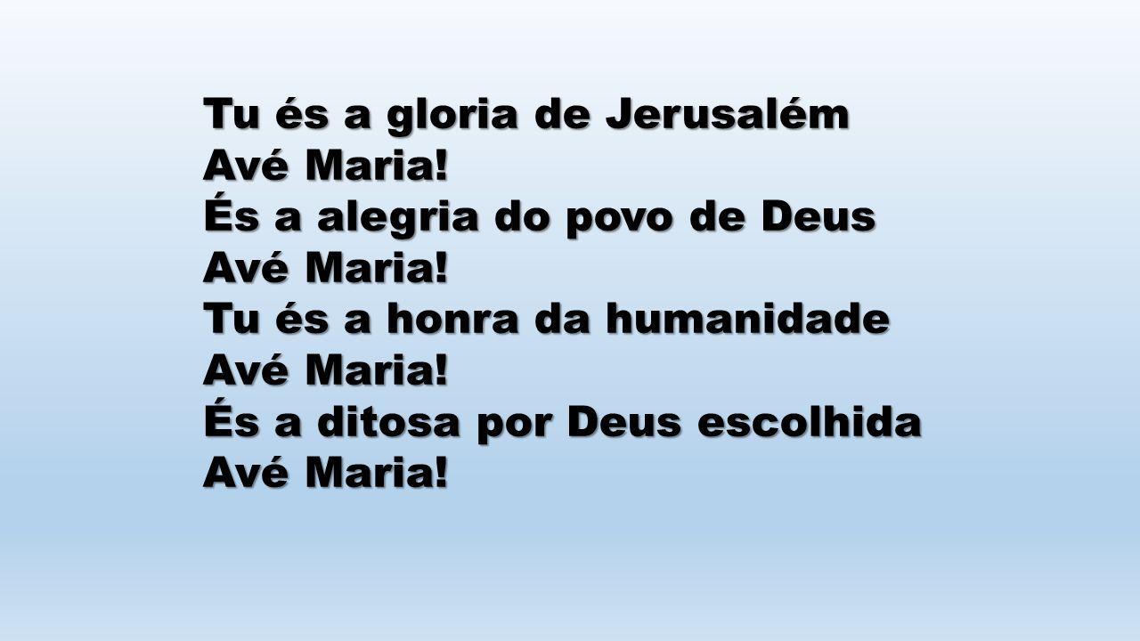 Tu és a gloria de Jerusalém Avé Maria! És a alegria do povo de Deus Avé Maria! Tu és a honra da humanidade Avé Maria! És a ditosa por Deus escolhida A