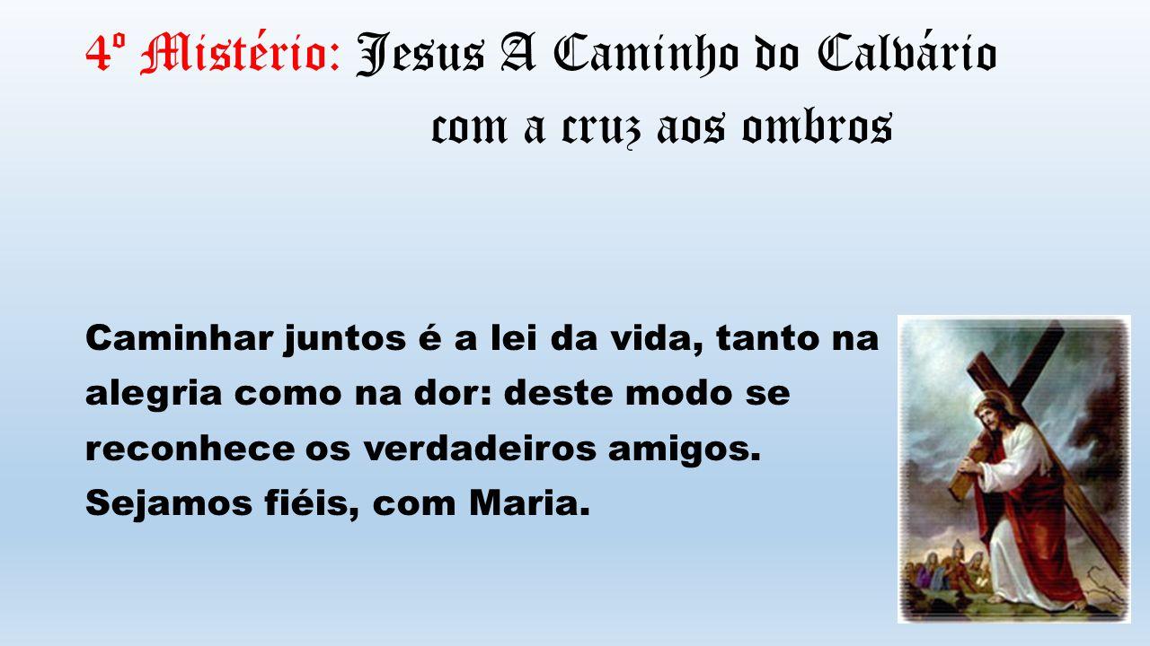 4º Mistério: Jesus A Caminho do Calvário com a cruz aos ombros Caminhar juntos é a lei da vida, tanto na alegria como na dor: deste modo se reconhece os verdadeiros amigos.