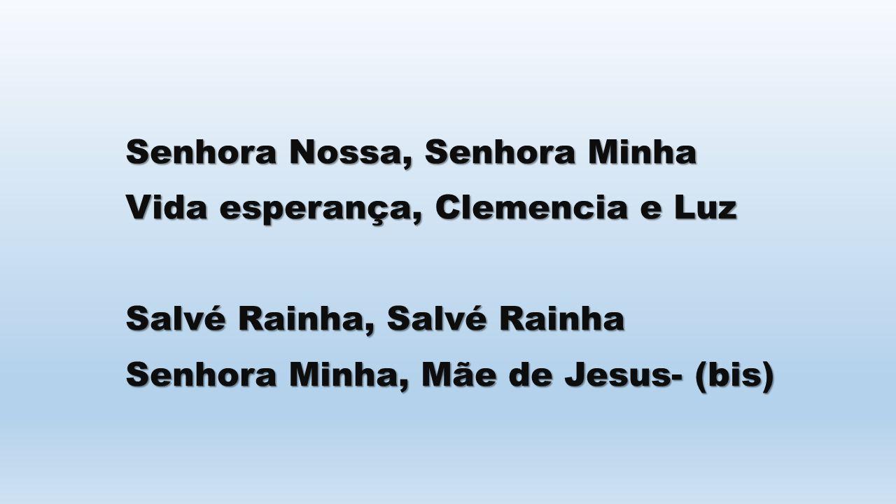 Senhora Nossa, Senhora Minha Vida esperança, Clemencia e Luz Salvé Rainha, Salvé Rainha Senhora Minha, Mãe de Jesus- (bis)
